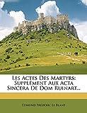 Les Actes Des Martyrs: Supplément Aux Acta Sincera De Dom Ruinart...: Supplement Aux ACTA Sincera de Dom Ruinart...