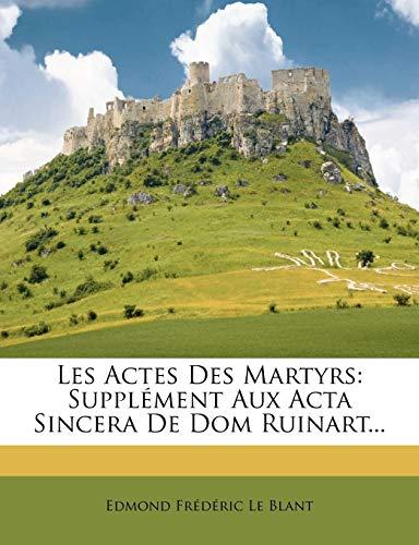 Les Actes Des Martyrs: Supplement Aux ACTA Sincera de Dom Ruinart...