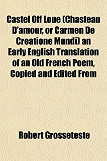 Castel Off Loue (Chasteau D'Amour, or Carmen de Creatione Mundi) an Early English Translation of an Old French Poem, Copie...