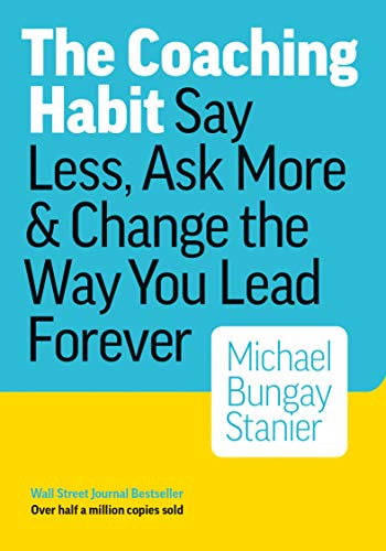 The Coaching Habit: Say Less, Ask More &...