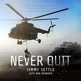 Never Quit     From Alaskan Wilderness Rescues to Afghanistan Firefights as an Elite Special Ops PJ              Written by:                                                                                                                                 Jimmy Settle,                                                                                        Don Rearden                               Narrated by:                                                                                                                                 Chris Abell                      Length: 9 hrs and 54 mins     12 ratings     Overall 4.7