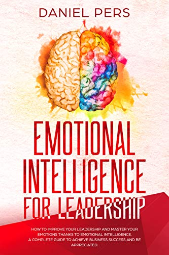 Emotional Intelligence For Leadership: How to Improve Your Leadership and Master Your Emotions Thanks to Emotional Intelligence. A Complete Guide to Achieve ... and Be Appreciated. (English Edition)