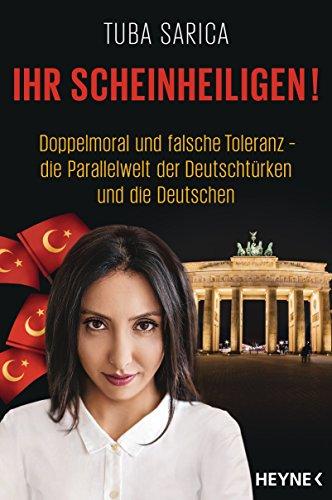 Ihr Scheinheiligen!: Doppelmoral und falsche Toleranz - Die Parallelwelt der Deutschtürken und die Deutschen