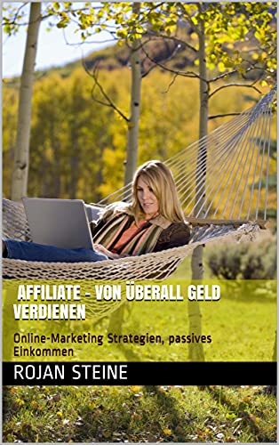 Affiliate - von überall Geld verdienen: Online-Marketing Strategien, passives Einkommen