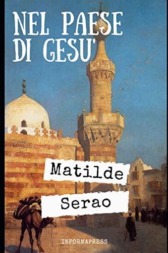Nel paese di Gesù: Intenso diario di viaggio in Medio Oriente del 1893 di Matilde Serao + Piccola biografia e analisi