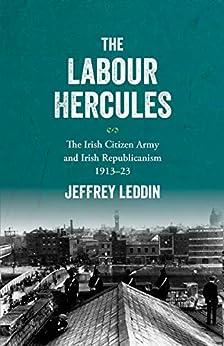 The 'Labour Hercules': The Irish Citizen Army and Irish Republicanism, 1913-23 by [Jeffrey Leddin]