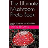 The Ultimate Mushroom Photo Book: Looking Through the Eyes of This Edible Fungi (English Edition)