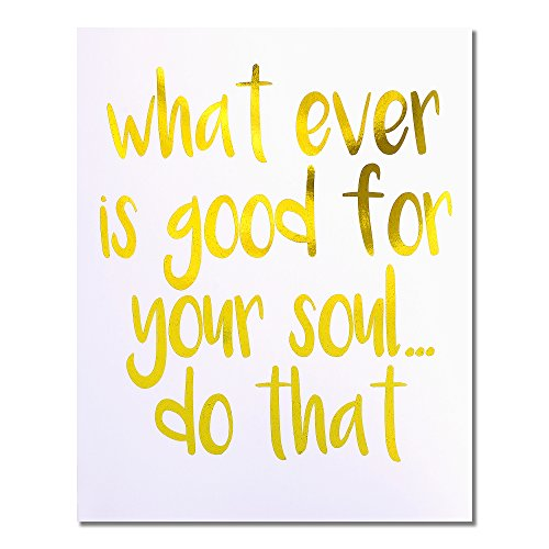 """What Ever is Good for Your Soul… Do That"" Gold Foil Art Print Small Poster - 300gsm Silk Paper Card Stock, Home Office Wall Art Decor, Inspirational Motivational Encouraging Quote 8"" x 10"""