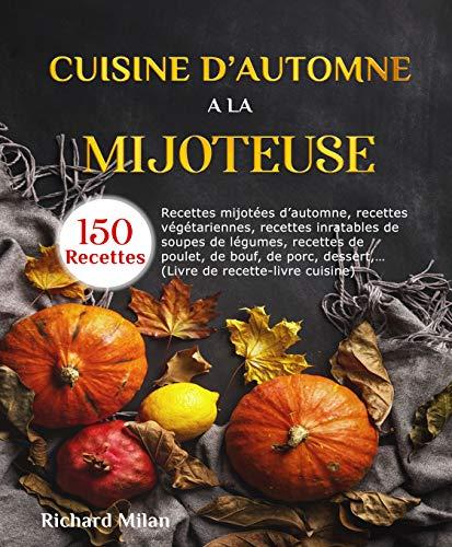 Cuisine d'automne à la mijoteuse: Recettes mijotées d'automne, recettes végétariennes, recettes inratables de soupes de légumes, recettes de poulet, de bouf, porc,… (Livre de recette-livre cuisine)