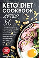 Keto Diet Cookbook After 50: A Specific Cookbook To Rapid Weight Loss, Get A Better Metabolism, Burn Fat, Control Diabetes, Get A Ketogenic Body And Boost Your Energy With A Tasty Meal Plan