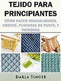Tejido para Principiantes: Cómo Hacer Manualidades, Croché, Puntadas de Punto, y Patrones