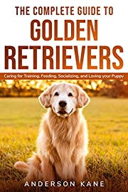 THE COMPLETE GUIDE TO GOLDEN RETRIEVERS: Caring for Training, Feeding, Socializing, and Loving Your Puppy (Cutie Friend)