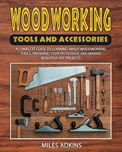 Compare Textbook Prices for WOODWORKING TOOLS AND ACCESSORIES: A Complete Guide to Learning about Woodworking Tools, Preparing Your Woodshop, and Making Beautiful DIY Projects  ISBN 9798726334578 by Adkins, Miles