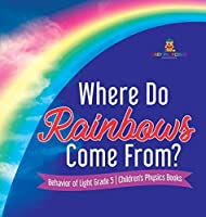 Where Do Rainbows Come From? Behavior of Light Grade 5 Children's Physics Books