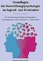 Grundlagen der Entwicklungspsychologie im Jugend- und Kindesalter: Die Entwicklungspsychologie und Paedagogische Psychologie in den ersten Lebensjahren einfach erklaert