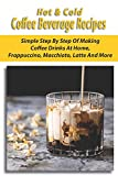 Hot & Cold Coffee Beverage Recipes: Simple Step-By-Step Of Making Coffee Drinks At Home,...