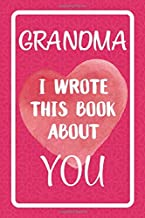 Grandma I Wrote This Book About You: Fill In The Blank Book For What You Love About Grandma. Perfect For Grandma's Birthday, Mother's Day, Christmas Or Just To Show Grandma You Love Her!