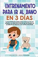 Entrenamiento Para Ir al Baño en 3 Días: La Guía Definitiva Sobre Cómo Entrenar Para Ir al Baño a su Niño Para Librarle de los Pañales en un Solo Fin de Semana con un Plan Detallado