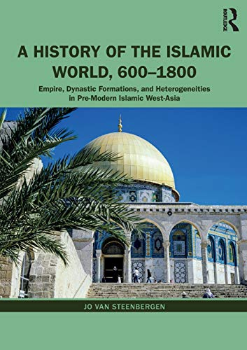A History of the Islamic World, 600-1800: Empire, Dynastic Formations, and Heterogeneities in Pre-Modern Islamic West-Asia