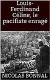 Louis-Ferdinand Céline, le pacifiste enragé (French Edition)