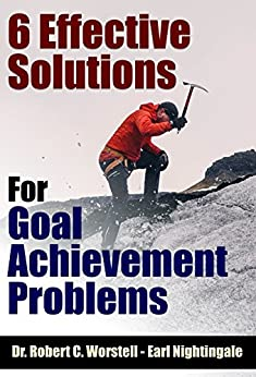 6 Effective Solutions for Goal Achievement Problems (How to Completely Change Your Life Book 10) by [Earl Nightingale, Dr. Robert C. Worstell]