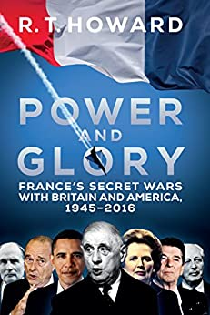 Power and Glory: France's Secret Wars with Britain and America, 1945-2018 (English Edition) par [R.T. Howard]