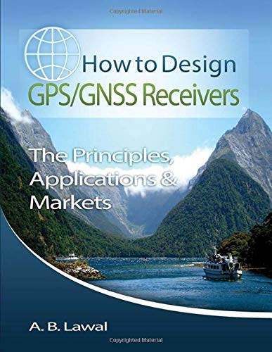 How to Design GPS/GNSS Receivers: The Principles, Applications & Markets