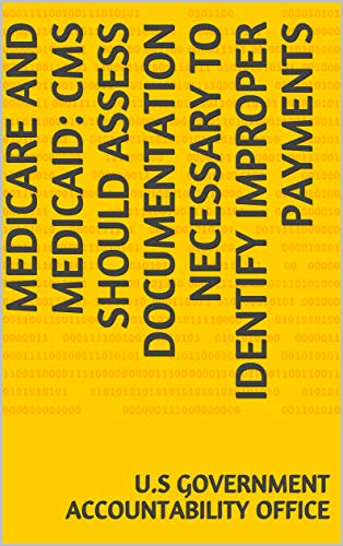 Medicare and Medicaid: CMS Should Assess Documentation Necessary to Identify Improper Payments (English Edition)