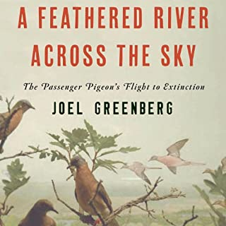 A Feathered River Across the Sky     The Passenger Pigeon's Flight to Extinction              By:                                                                                                                                 Joel Greenberg                               Narrated by:                                                                                                                                 Andy Caploe                      Length: 11 hrs and 17 mins     23 ratings     Overall 4.1
