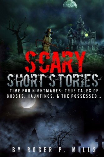 Scary Short Stories: Time For Nightmares: True Tales Of Ghosts, Hauntings, & The Possessed... (Creepy Stories) (Volume 1)