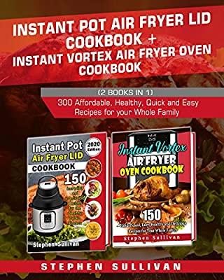 Instant Pot Air Fryer Lid Cookbook+ Instant Vortex Air Fryer Oven Cookbook: 300 Affordable, Healthy, Quick and Easy Recipes for your Whole Family
