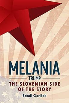 Melania Trump: The Slovenian Side of the Story by [Sandi Gorisek]