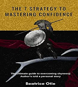 The 7 strategy to mastering Confidence: The ultimate guide to building confidence, irrespective of your skillset. It's a must-read for everybody. by [Beatrice Otie, Bobby Otie]