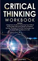 Critical Thinking Workbook: A Beginner's Guide to Improving Your Critical Thinking Skills, Becoming Better at Problem Solving. The Basics of Human Psychology, and Increase Self-Confidence in Life