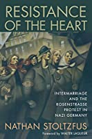 Resistance of the Heart: Intermarriage and the Rosenstrasse Protest in Nazi Germany