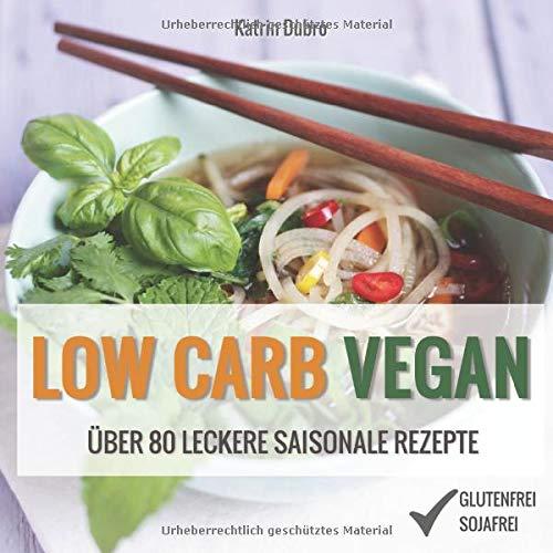 LOW CARB VEGAN: Über 80 leckere saisonale Rezepte: Von Auberginen-Lasagne über Lauchquiche bis zu Zucchini-Chutney