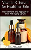 Vitamin C Serum for Healthier Skin: How to Make and Apply your Own Anti-Aging Serum (English Edition)