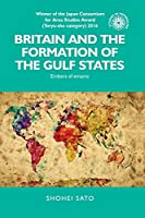 Britain and the Formation of the Gulf States: Embers of Empire (Studies in Imperialism)