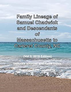 Family Lineage of Samuel Chadwick and Descendants of Massachusetts to Carteret County, NC: Vol 3; 2018 Edition - includes sources and name index (Genealogy Lineage Charts by Dawn Boyer, Ph.D.)