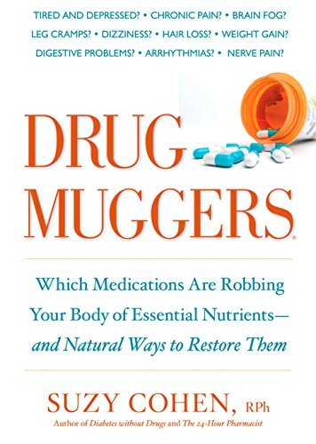 Drug Muggers: Which Medications Are Robbing Your Body of Essential Nutrients--and Natural Ways to Restore Them