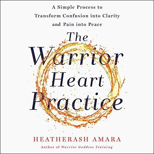 The Warrior Heart Practice: A Simple Process to Transform Confusion into Clarity and Pain into Peace (A Warrior Goddess Book
