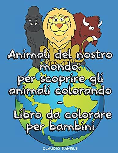 Animali del nostro mondo: per scoprire gli animali colorando - Libro da colorare per bambini: più di 50 animali da tutto il mondo compreso i domestici da colorare - Dai 5+ anni