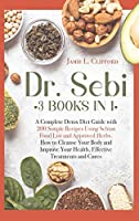 Dr Sebi: 3 Books in 1: A Complete Detox Diet Guide with 200 Simple Recipes Using Sebian Food List and Approved Herbs. How to Cleanse Your Body and Improve Your Health, Effective Treatments and Cures