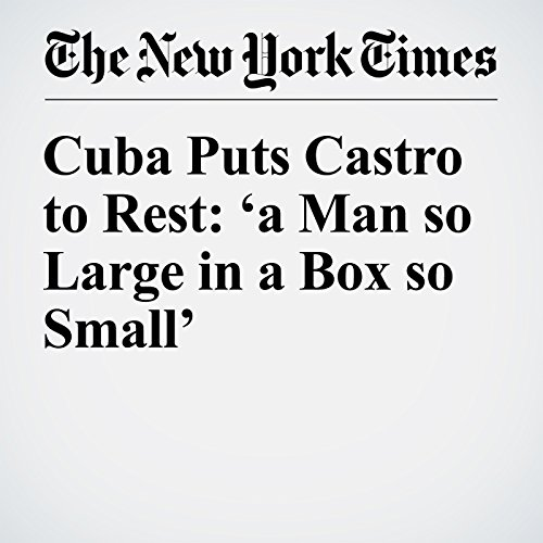Cuba Puts Castro to Rest: 'a Man so Large in a Box so Small' cover art