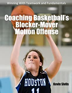Coaching Basketball's Blocker-Mover Motion Offense: Winning With Teamwork and Fundamentals by Kevin Sivils (2014-08-27)