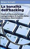 la banalità dell'hacking: storie informatiche per comprendere il mondo della sicurezza divertendosi