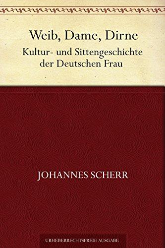 Weib, Dame, Dirne. Kultur- und Sittengeschichte der Deutschen Frau