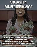 Amazon FBA for beginners 2020 : una guida passo passo Come costruire un business di e-commerce di successo per guadagnare $ 10.000 di permonth