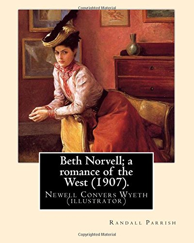 Beth Norvell; a romance of the West (1907). By: Randall Parrish, illustrated By: N. C. Wyeth: Newell Convers Wyeth (October 22, 1882 - October 19, ... was an American artist and illustrator.