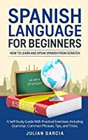 Spanish Language for Beginners: How to Learn and Speak Spanish From Scratch. A Self-Study Guide With Practical Exercises, Including Grammar, Common Phrases, Tips, and Tricks.